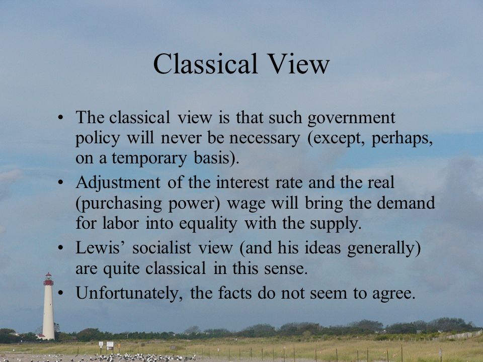 Classical View The classical view is that such government policy will never be necessary (except, perhaps, on a temporary basis). Adjustment of the in