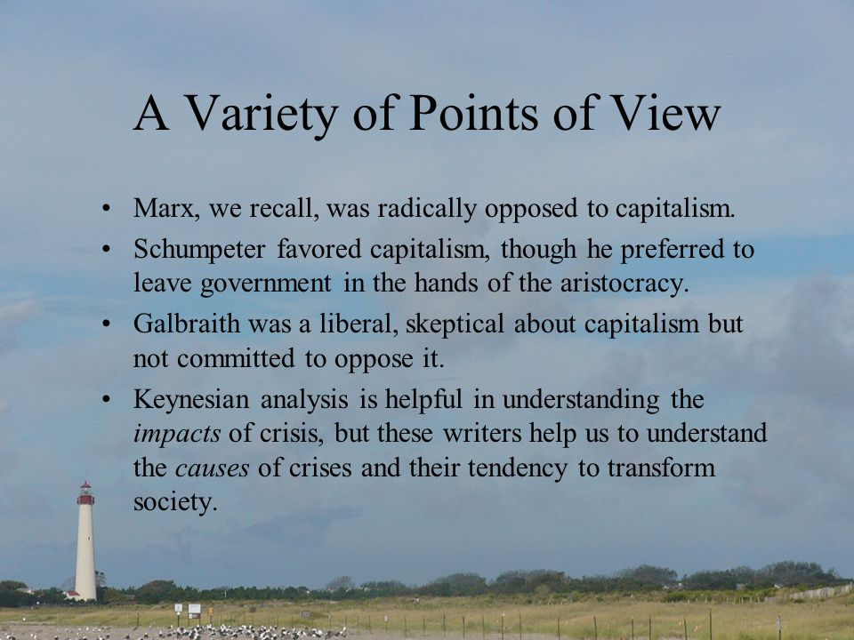 A Variety of Points of View Marx, we recall, was radically opposed to capitalism. Schumpeter favored capitalism, though he preferred to leave governme