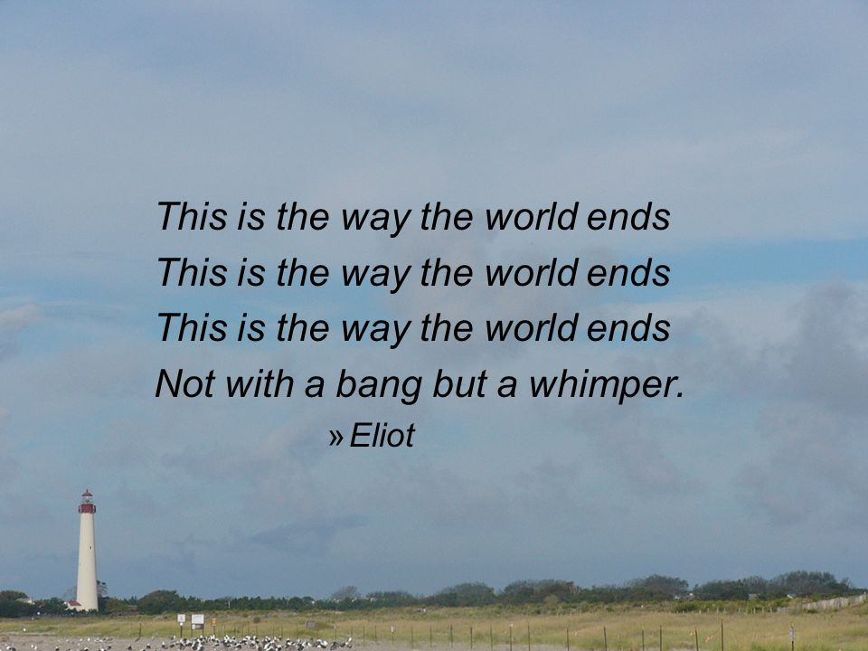 This is the way the world ends Not with a bang but a whimper. »Eliot