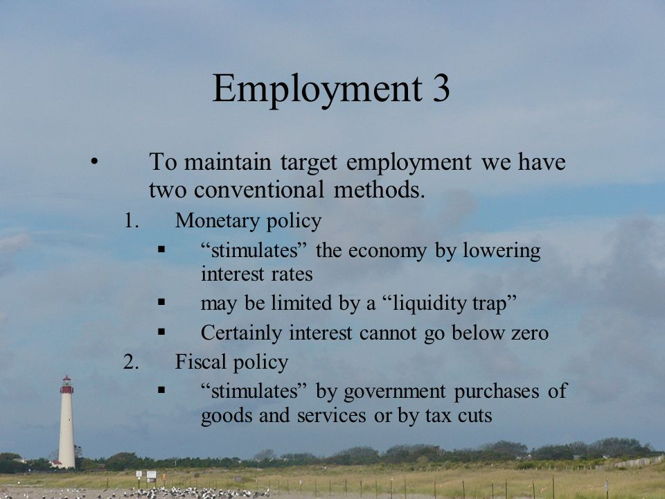 Employment 3 To maintain target employment we have two conventional methods. 1.Monetary policy stimulates the economy by lowering interest rates may b