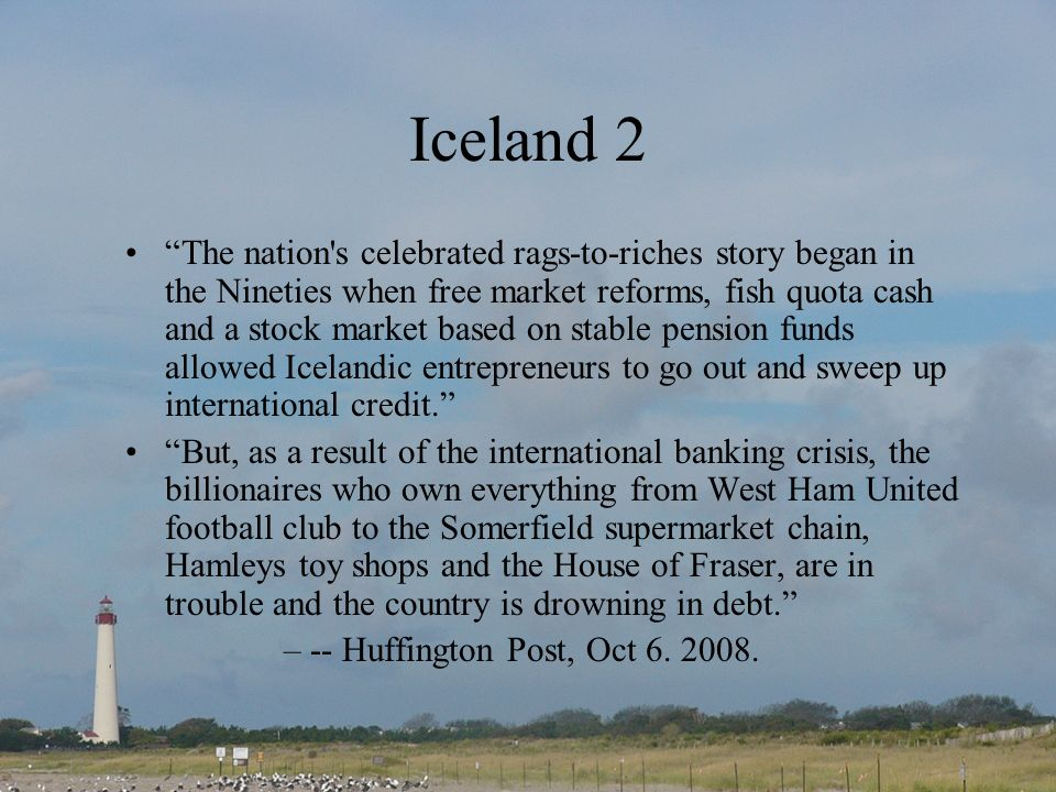 Iceland 2 The nation s celebrated rags-to-riches story began in the Nineties when free market reforms, fish quota cash and a stock market based on stable pension funds allowed Icelandic entrepreneurs to go out and sweep up international credit.