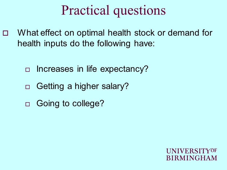 Practical questions What effect on optimal health stock or demand for health inputs do the following have: Increases in life expectancy? Getting a hig