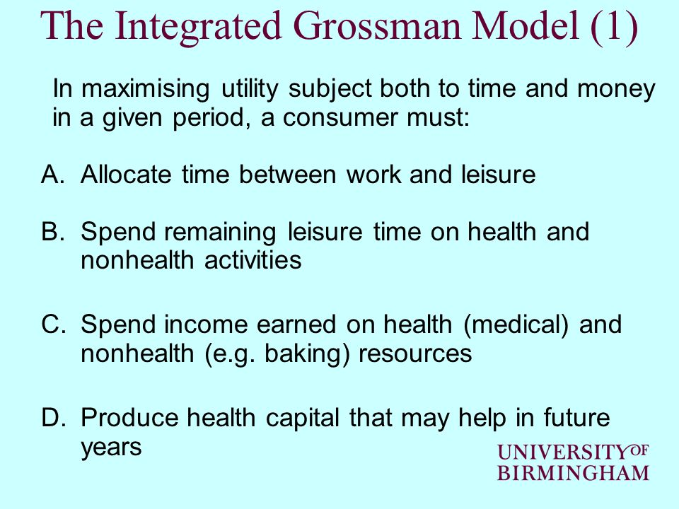 The Integrated Grossman Model (1) In maximising utility subject both to time and money in a given period, a consumer must: A.Allocate time between wor