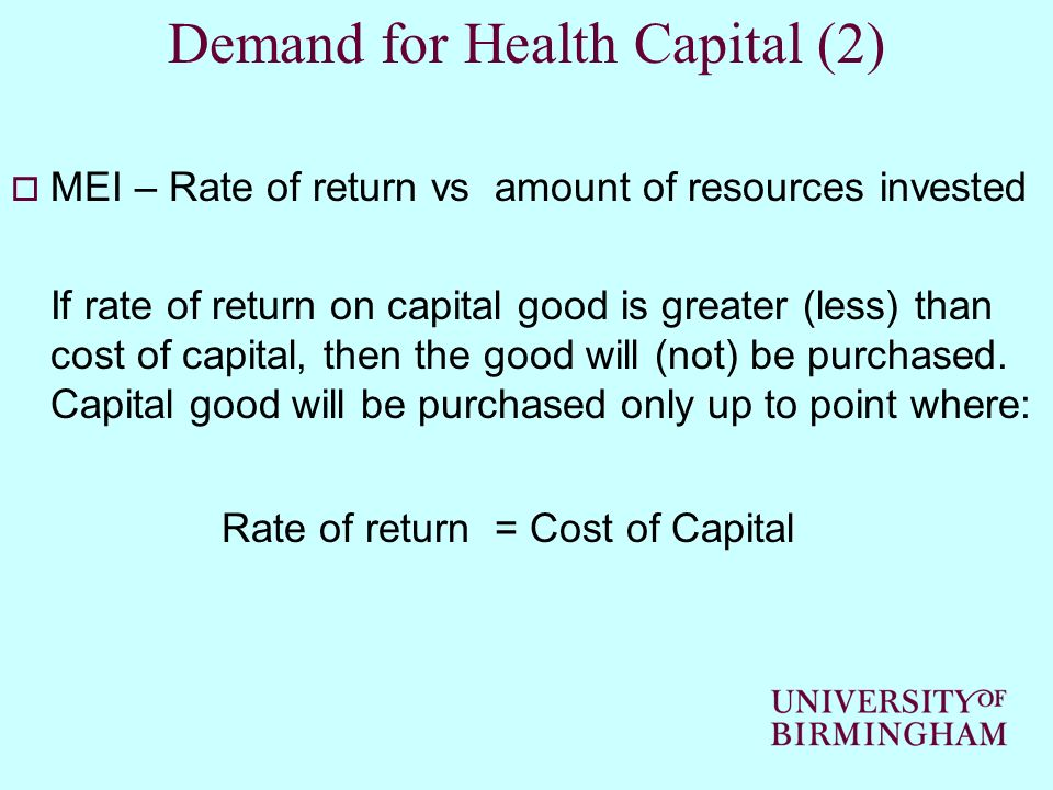 Demand for Health Capital (2) MEI – Rate of return vs amount of resources invested If rate of return on capital good is greater (less) than cost of ca