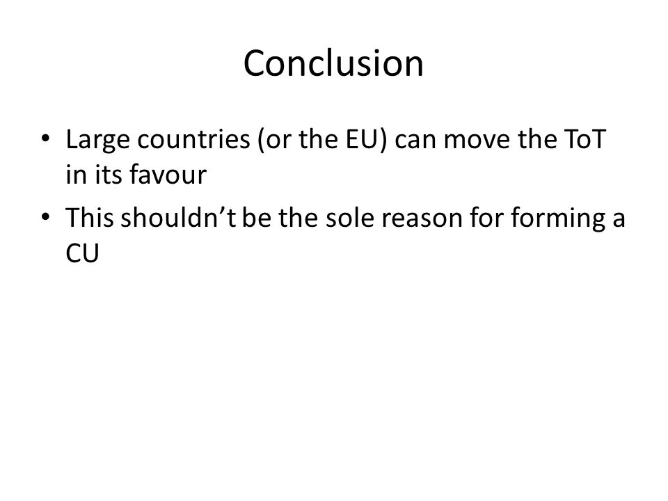 Conclusion Large countries (or the EU) can move the ToT in its favour This shouldnt be the sole reason for forming a CU