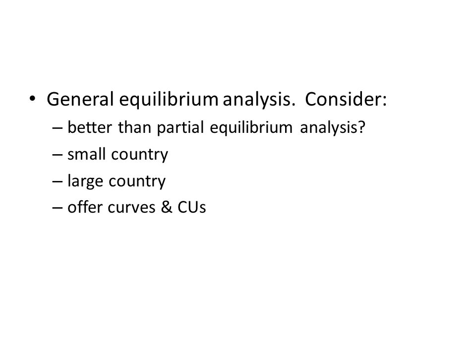 General equilibrium analysis. Consider: – better than partial equilibrium analysis.