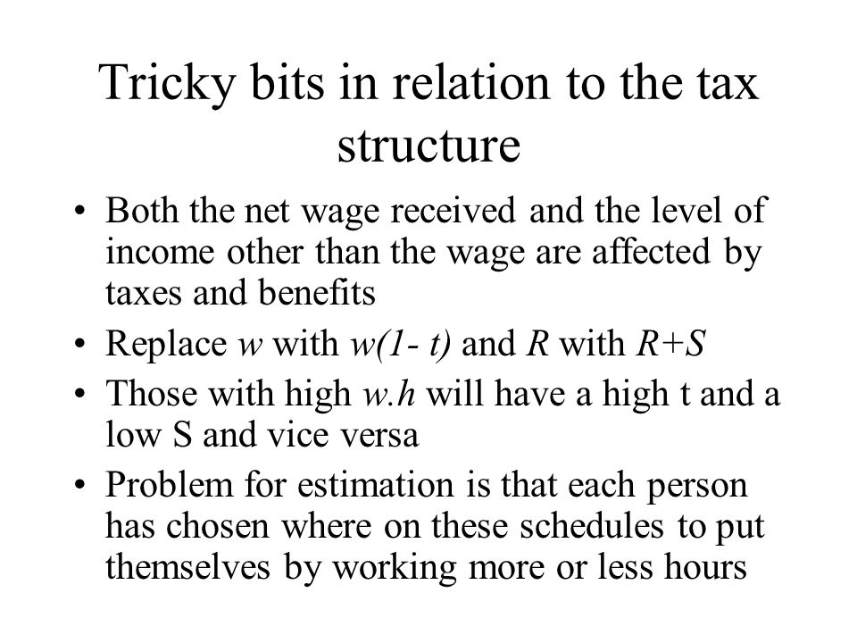 Tricky bits in relation to the tax structure Both the net wage received and the level of income other than the wage are affected by taxes and benefits Replace w with w(1- t) and R with R+S Those with high w.h will have a high t and a low S and vice versa Problem for estimation is that each person has chosen where on these schedules to put themselves by working more or less hours