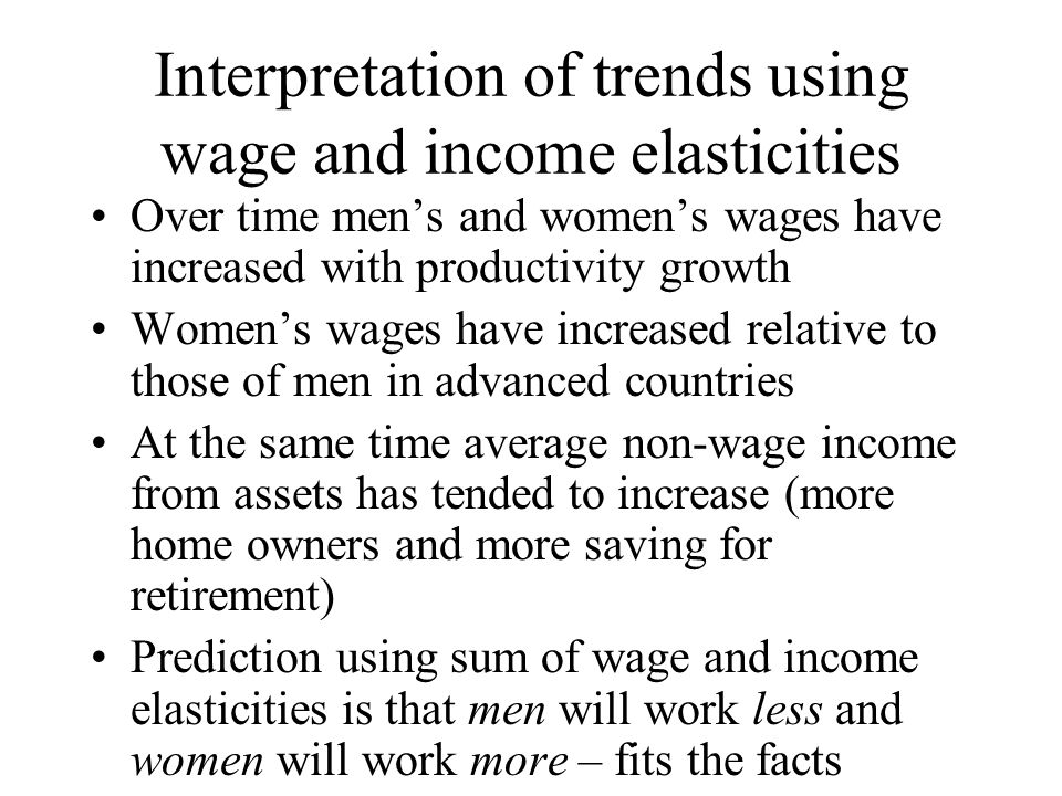 Interpretation of trends using wage and income elasticities Over time mens and womens wages have increased with productivity growth Womens wages have increased relative to those of men in advanced countries At the same time average non-wage income from assets has tended to increase (more home owners and more saving for retirement) Prediction using sum of wage and income elasticities is that men will work less and women will work more – fits the facts
