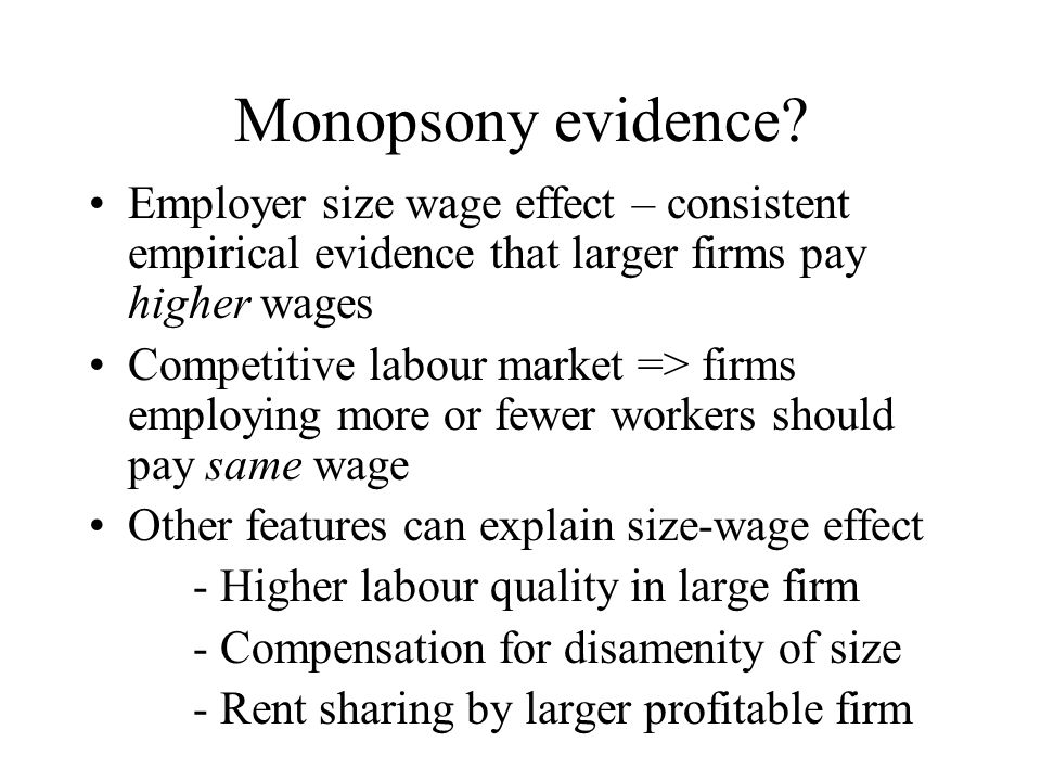 Monopsony evidence? Employer size wage effect – consistent empirical evidence that larger firms pay higher wages Competitive labour market => firms em