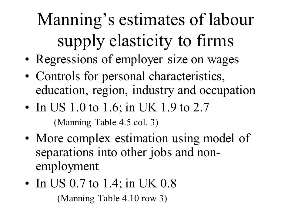 Mannings estimates of labour supply elasticity to firms Regressions of employer size on wages Controls for personal characteristics, education, region, industry and occupation In US 1.0 to 1.6; in UK 1.9 to 2.7 (Manning Table 4.5 col.