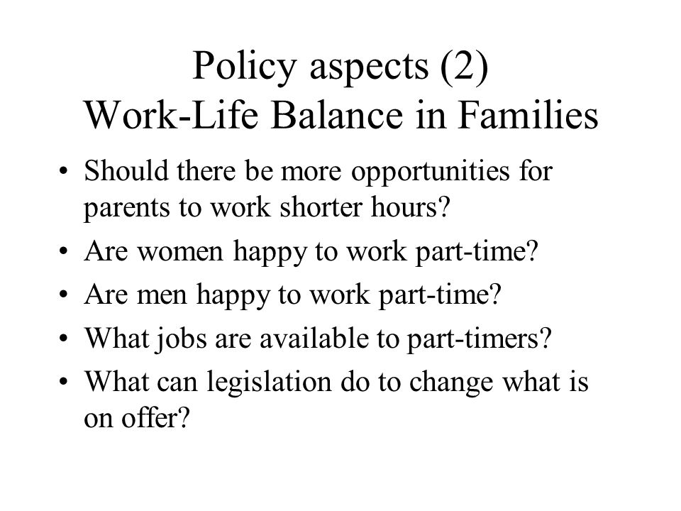 Policy aspects (2) Work-Life Balance in Families Should there be more opportunities for parents to work shorter hours.