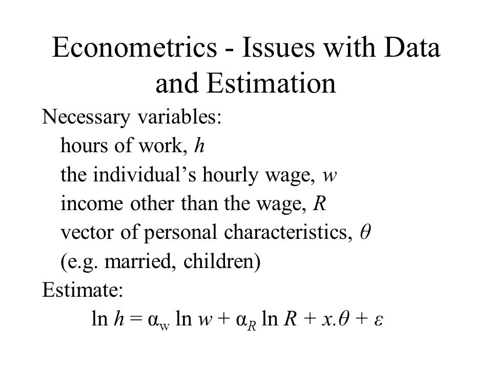 Econometrics - Issues with Data and Estimation Necessary variables: hours of work, h the individuals hourly wage, w income other than the wage, R vector of personal characteristics, θ (e.g.