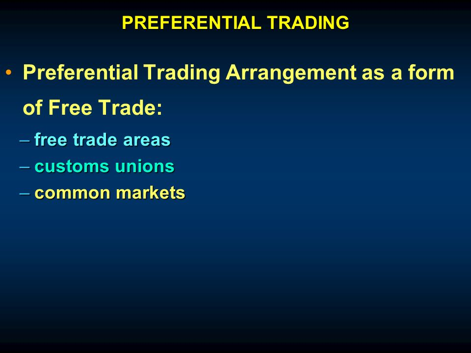 Preferential Trading Arrangement as a form of Free Trade: –free trade areas –customs unions –common markets PREFERENTIAL TRADING