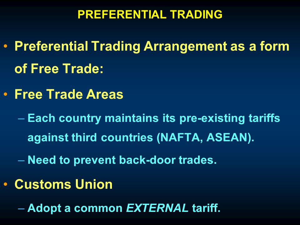 Preferential Trading Arrangement as a form of Free Trade: Free Trade Areas – –Each country maintains its pre-existing tariffs against third countries (NAFTA, ASEAN).