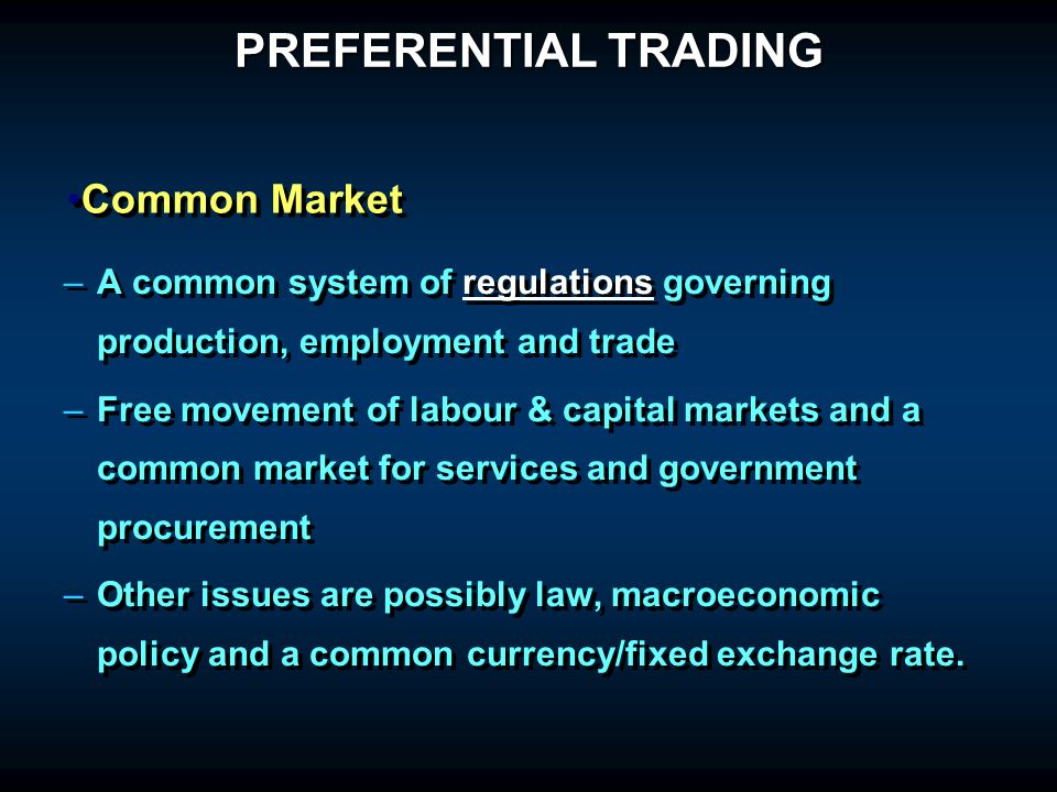 – –A common system of regulations governing production, employment and trade – –Free movement of labour & capital markets and a common market for services and government procurement – –Other issues are possibly law, macroeconomic policy and a common currency/fixed exchange rate.