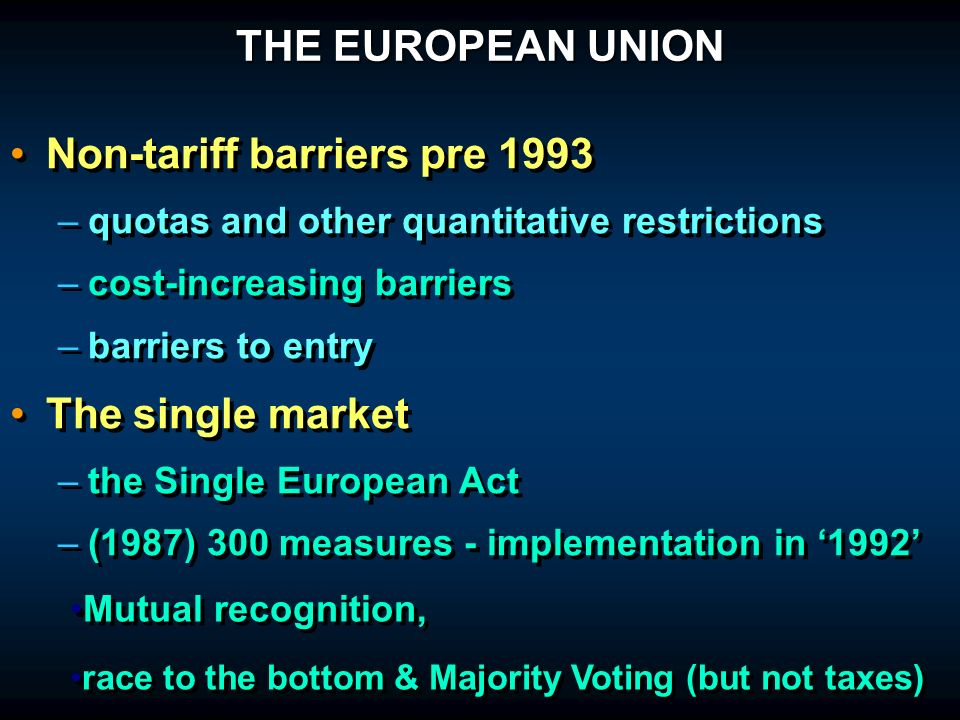 THE EUROPEAN UNION Non-tariff barriers pre 1993 – –quotas and other quantitative restrictions – –cost-increasing barriers – –barriers to entry The single market – –the Single European Act – –(1987) 300 measures - implementation in 1992 Non-tariff barriers pre 1993 – –quotas and other quantitative restrictions – –cost-increasing barriers – –barriers to entry The single market – –the Single European Act – –(1987) 300 measures - implementation in 1992 Mutual recognition, race to the bottom & Majority Voting (but not taxes) Mutual recognition, race to the bottom & Majority Voting (but not taxes)