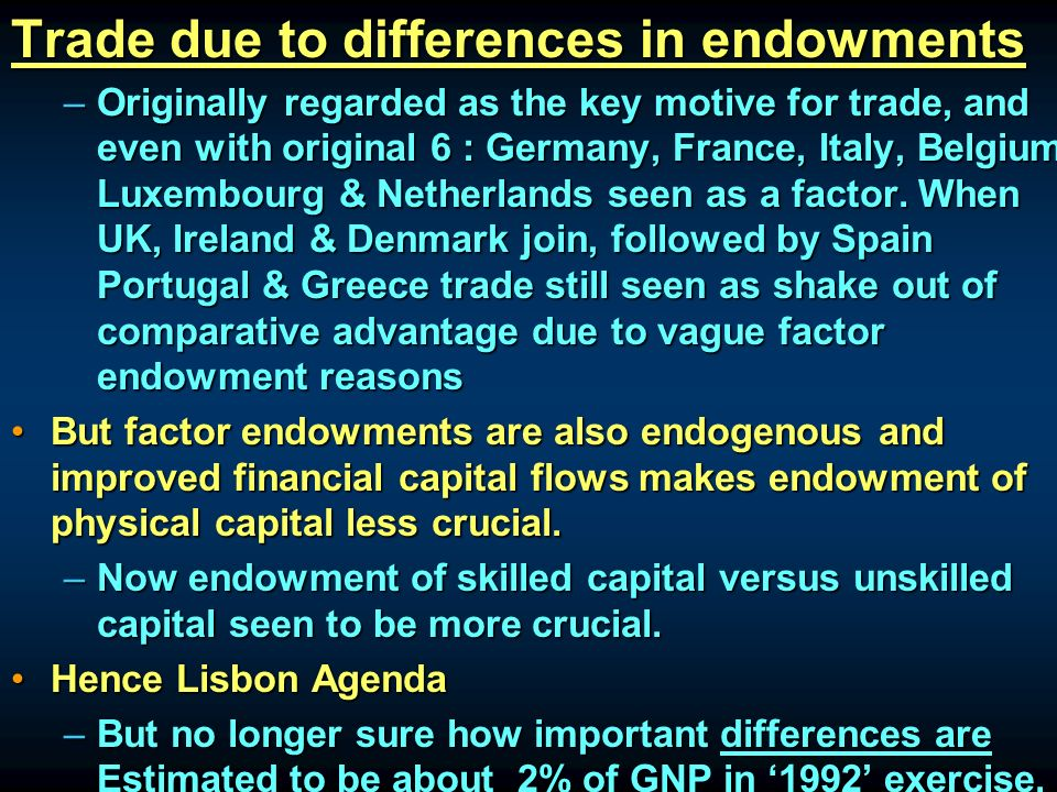 Trade due to differences in endowments –Originally regarded as the key motive for trade, and even with original 6 : Germany, France, Italy, Belgium, Luxembourg & Netherlands seen as a factor.