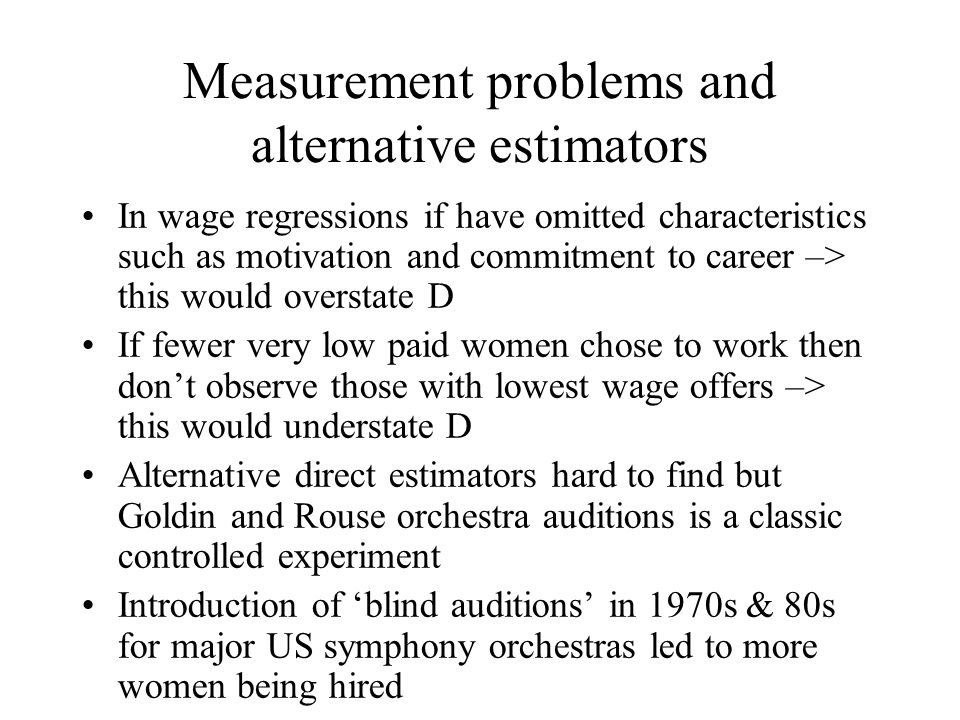 Measurement problems and alternative estimators In wage regressions if have omitted characteristics such as motivation and commitment to career –> this would overstate D If fewer very low paid women chose to work then dont observe those with lowest wage offers –> this would understate D Alternative direct estimators hard to find but Goldin and Rouse orchestra auditions is a classic controlled experiment Introduction of blind auditions in 1970s & 80s for major US symphony orchestras led to more women being hired