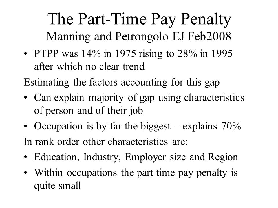 The Part-Time Pay Penalty Manning and Petrongolo EJ Feb2008 PTPP was 14% in 1975 rising to 28% in 1995 after which no clear trend Estimating the factors accounting for this gap Can explain majority of gap using characteristics of person and of their job Occupation is by far the biggest – explains 70% In rank order other characteristics are: Education, Industry, Employer size and Region Within occupations the part time pay penalty is quite small
