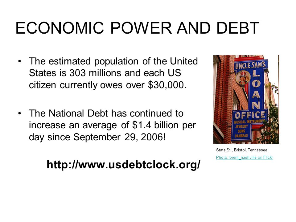 ECONOMIC POWER AND DEBT The estimated population of the United States is 303 millions and each US citizen currently owes over $30,000. The National De
