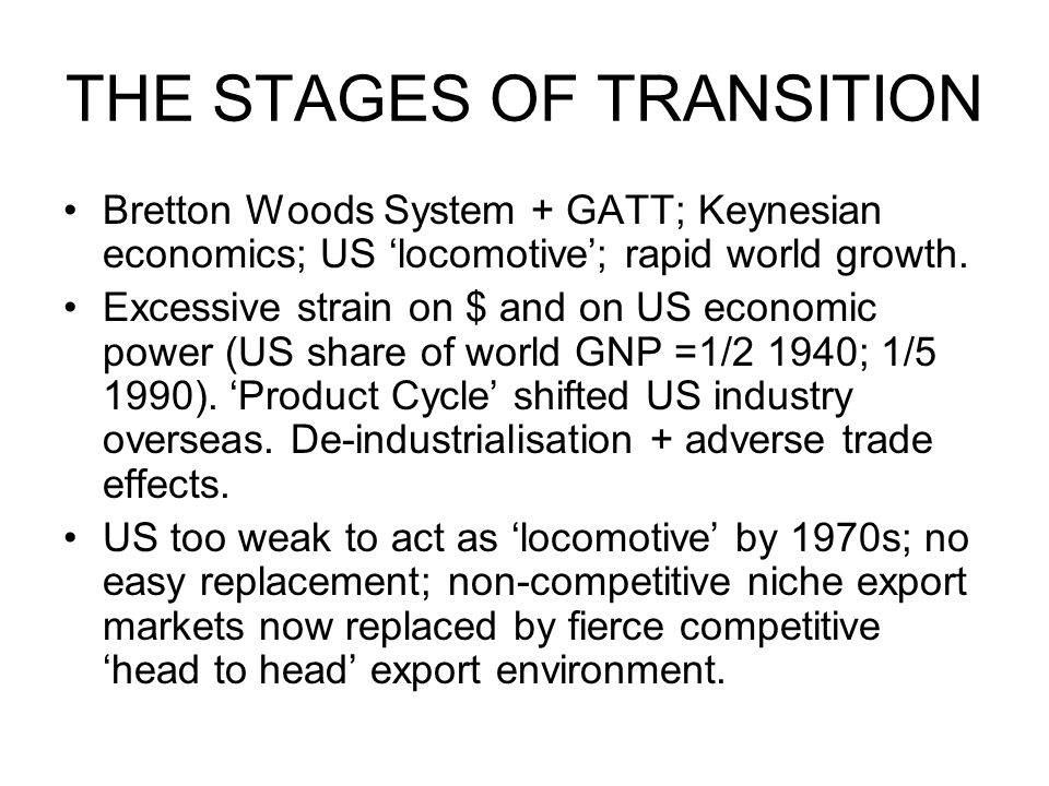 THE STAGES OF TRANSITION Bretton Woods System + GATT; Keynesian economics; US locomotive; rapid world growth. Excessive strain on $ and on US economic