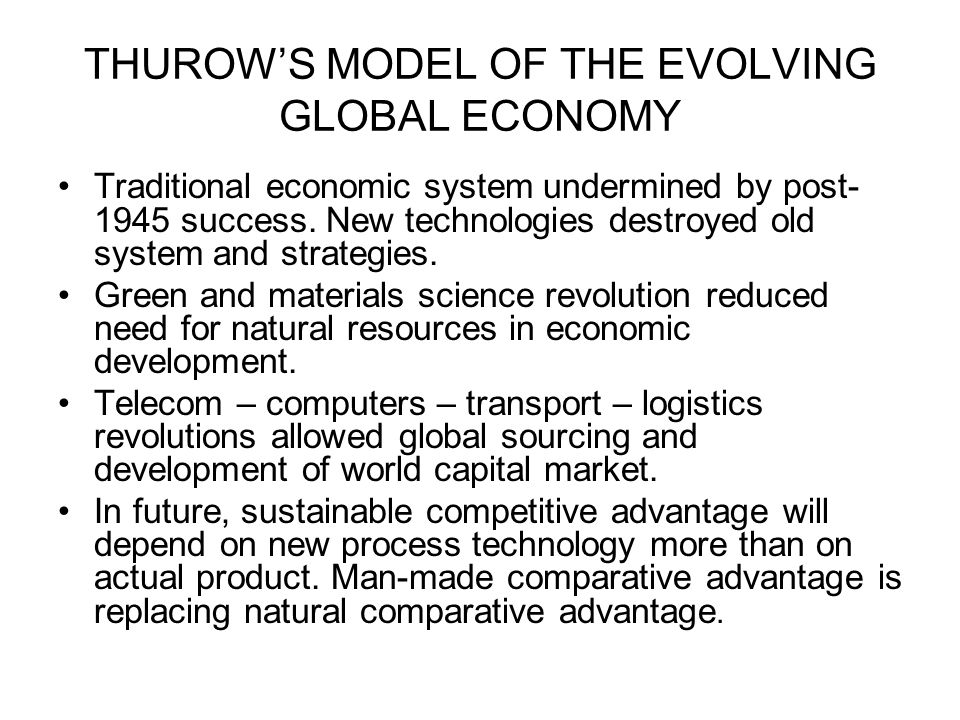 THUROWS MODEL OF THE EVOLVING GLOBAL ECONOMY Traditional economic system undermined by post- 1945 success. New technologies destroyed old system and s