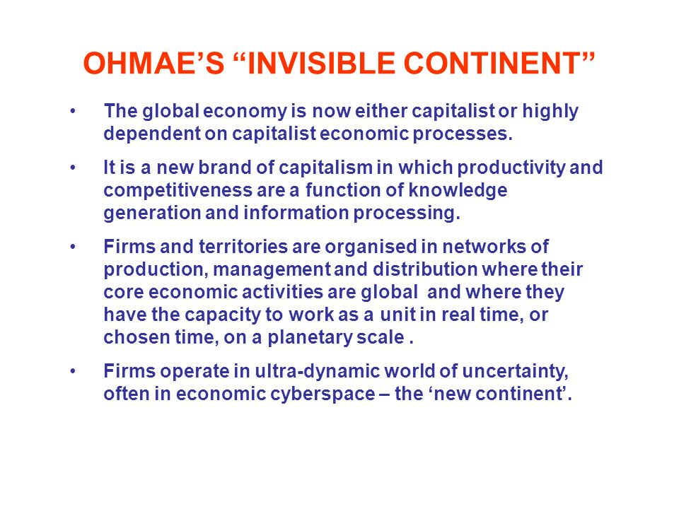 OHMAES INVISIBLE CONTINENT The global economy is now either capitalist or highly dependent on capitalist economic processes. It is a new brand of capi