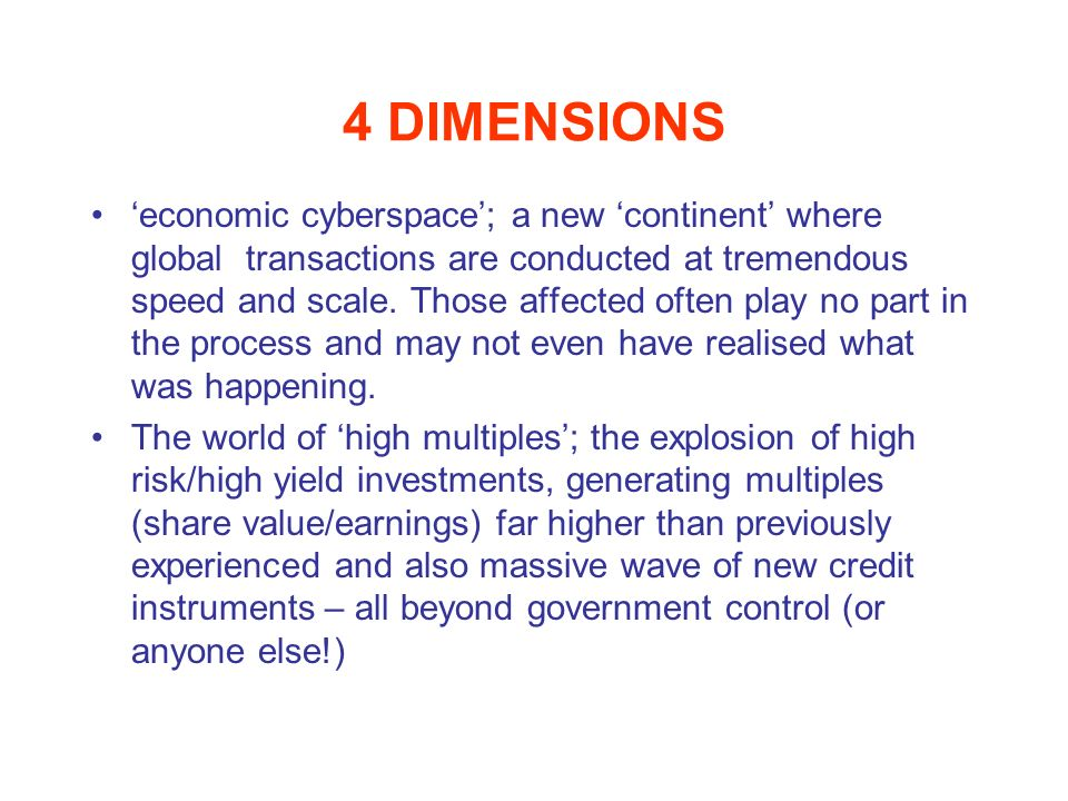 4 DIMENSIONS economic cyberspace; a new continent where global transactions are conducted at tremendous speed and scale. Those affected often play no
