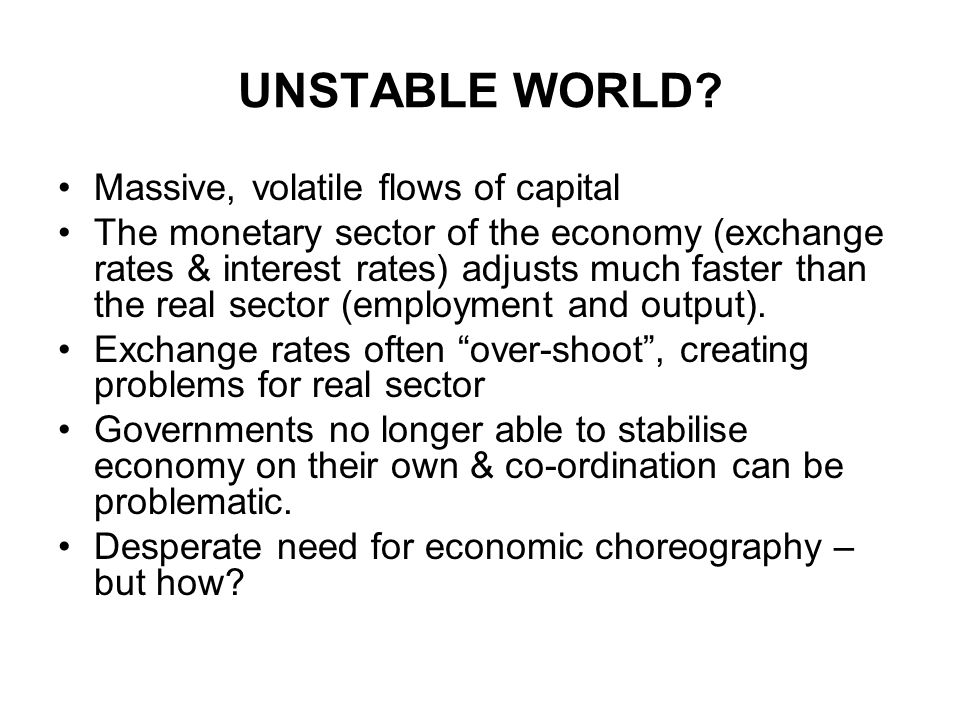 UNSTABLE WORLD? Massive, volatile flows of capital The monetary sector of the economy (exchange rates & interest rates) adjusts much faster than the r