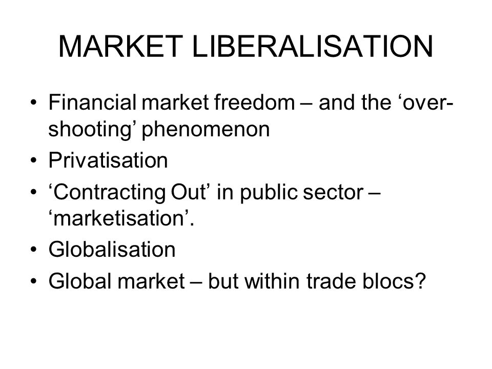 MARKET LIBERALISATION Financial market freedom – and the over- shooting phenomenon Privatisation Contracting Out in public sector – marketisation. Glo