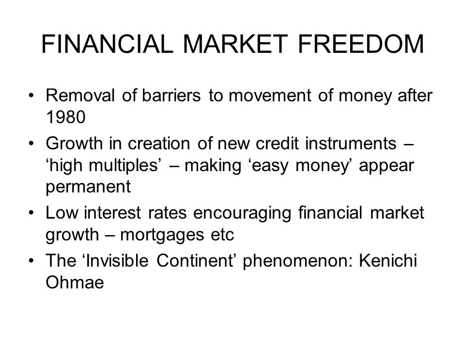 FINANCIAL MARKET FREEDOM Removal of barriers to movement of money after 1980 Growth in creation of new credit instruments – high multiples – making ea