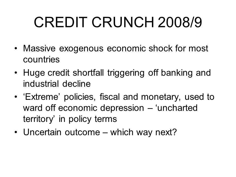 CREDIT CRUNCH 2008/9 Massive exogenous economic shock for most countries Huge credit shortfall triggering off banking and industrial decline Extreme p