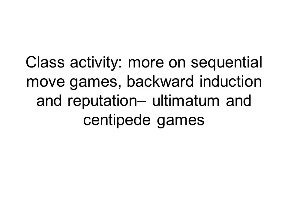 Class activity: more on sequential move games, backward induction and reputation– ultimatum and centipede games