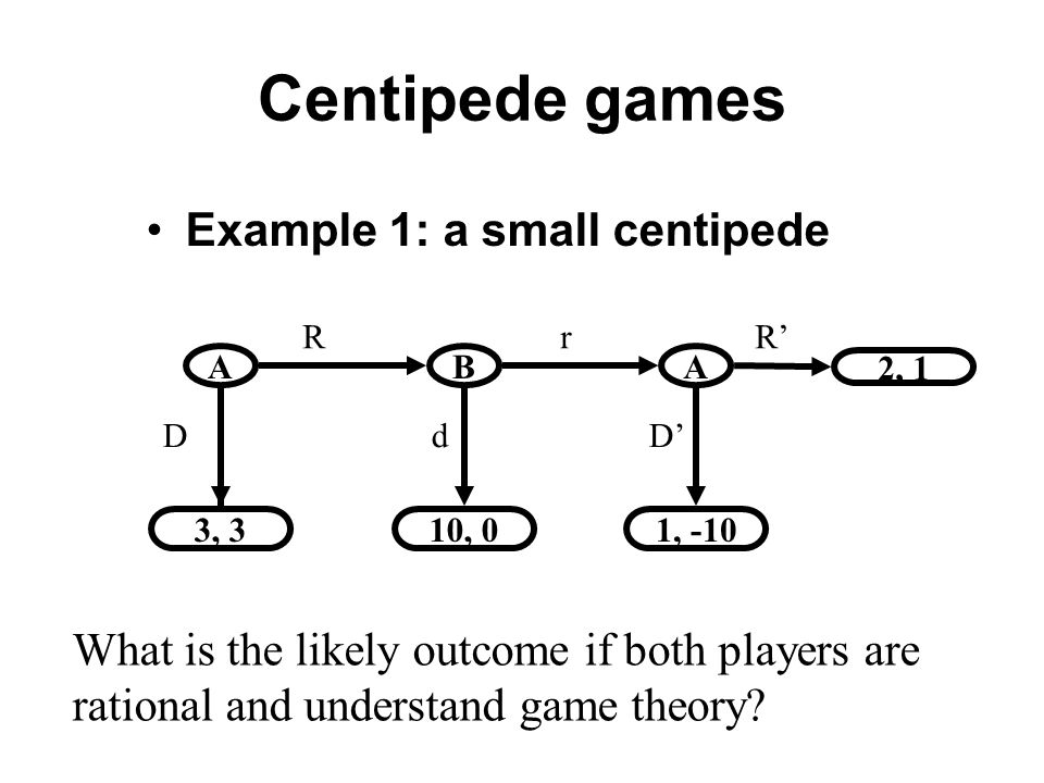 Centipede games Example 1: a small centipede ABA 2, 1 10, 01, -103, 3 D d D R r R What is the likely outcome if both players are rational and understand game theory