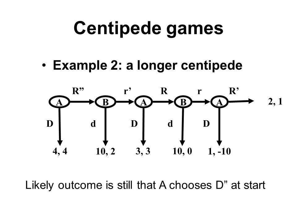 Centipede games Example 2: a longer centipede ABA 2, 1 10, 2 3, 34, 4 D d D d D R r R r R Likely outcome is still that A chooses D at start 10, 0 BA 1, -10