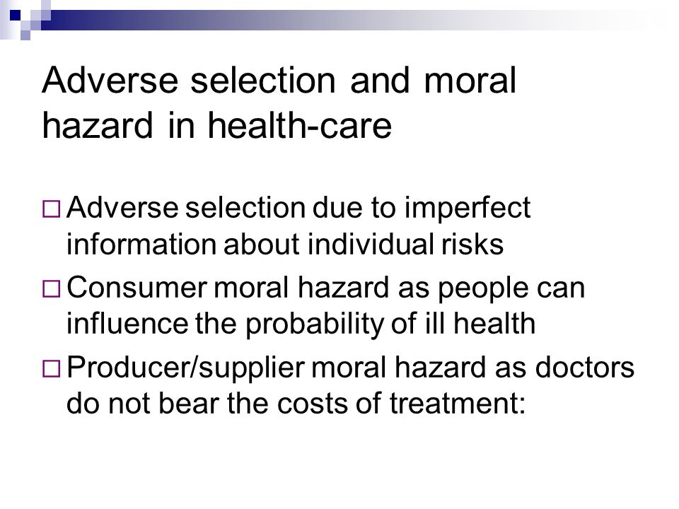 Adverse selection and moral hazard in health-care Adverse selection due to imperfect information about individual risks Consumer moral hazard as people can influence the probability of ill health Producer/supplier moral hazard as doctors do not bear the costs of treatment: