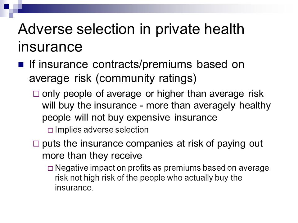 Adverse selection in private health insurance If insurance contracts/premiums based on average risk (community ratings) only people of average or higher than average risk will buy the insurance - more than averagely healthy people will not buy expensive insurance Implies adverse selection puts the insurance companies at risk of paying out more than they receive Negative impact on profits as premiums based on average risk not high risk of the people who actually buy the insurance.