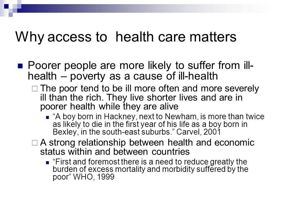 Why access to health care matters Poorer people are more likely to suffer from ill- health – poverty as a cause of ill-health The poor tend to be ill more often and more severely ill than the rich.