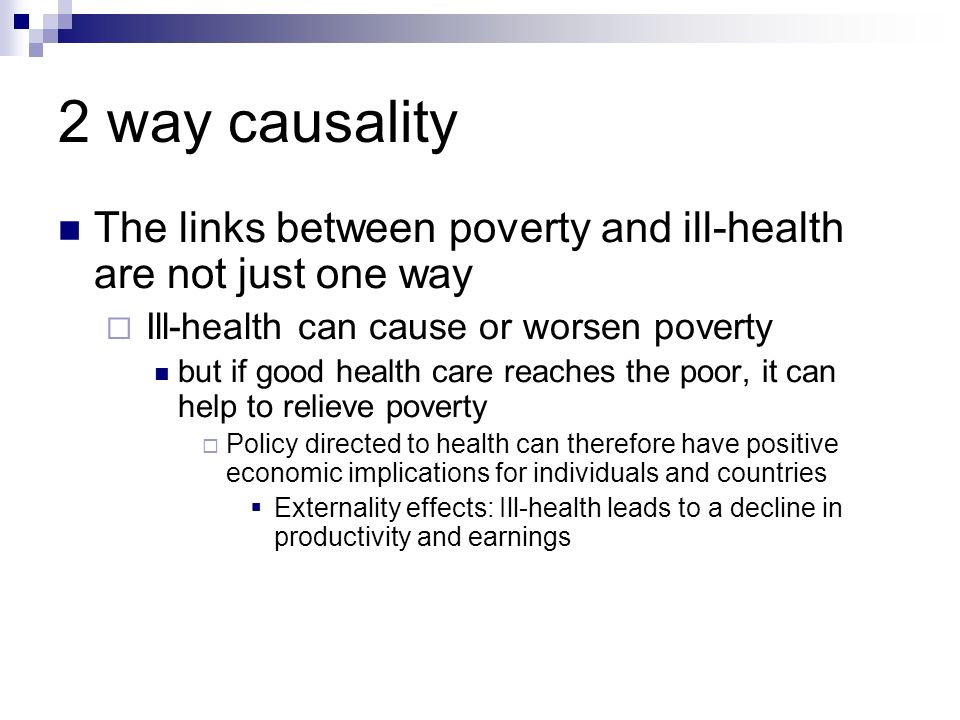 2 way causality The links between poverty and ill-health are not just one way Ill-health can cause or worsen poverty but if good health care reaches t