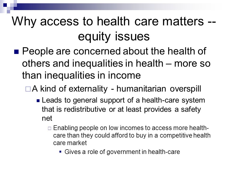 Why access to health care matters -- equity issues People are concerned about the health of others and inequalities in health – more so than inequalities in income A kind of externality - humanitarian overspill Leads to general support of a health-care system that is redistributive or at least provides a safety net Enabling people on low incomes to access more health- care than they could afford to buy in a competitive health care market Gives a role of government in health-care