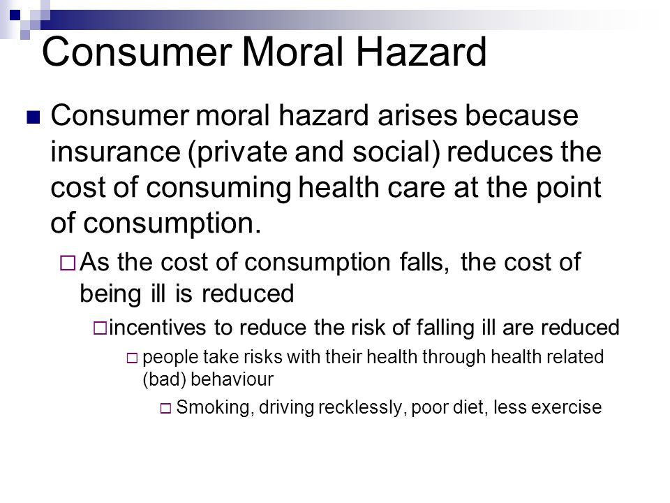 Consumer Moral Hazard Consumer moral hazard arises because insurance (private and social) reduces the cost of consuming health care at the point of co