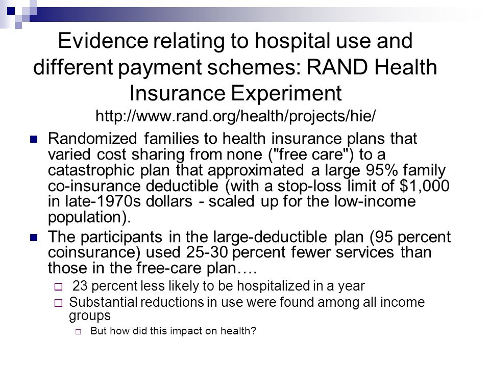 Evidence relating to hospital use and different payment schemes: RAND Health Insurance Experiment http://www.rand.org/health/projects/hie/ Randomized families to health insurance plans that varied cost sharing from none ( free care ) to a catastrophic plan that approximated a large 95% family co-insurance deductible (with a stop-loss limit of $1,000 in late-1970s dollars - scaled up for the low-income population).