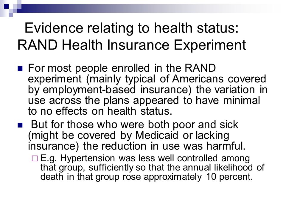 Evidence relating to health status: RAND Health Insurance Experiment For most people enrolled in the RAND experiment (mainly typical of Americans covered by employment-based insurance) the variation in use across the plans appeared to have minimal to no effects on health status.