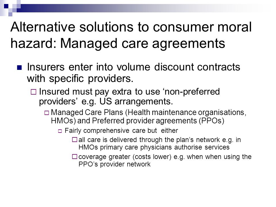 Alternative solutions to consumer moral hazard: Managed care agreements Insurers enter into volume discount contracts with specific providers.