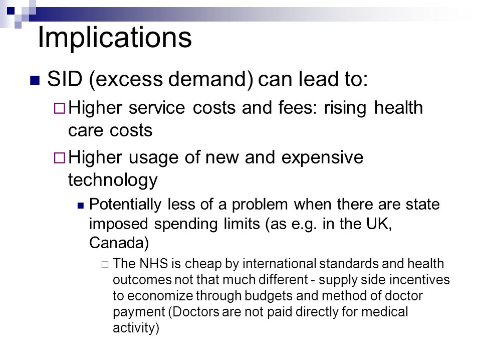 Implications SID (excess demand) can lead to: Higher service costs and fees: rising health care costs Higher usage of new and expensive technology Potentially less of a problem when there are state imposed spending limits (as e.g.