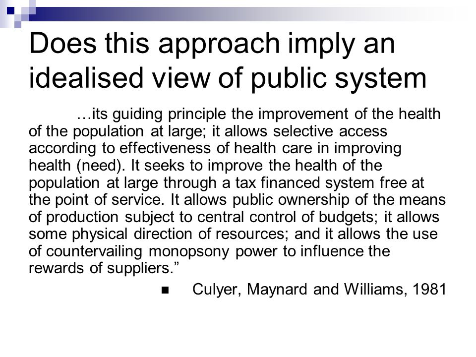 Does this approach imply an idealised view of public system …its guiding principle the improvement of the health of the population at large; it allows selective access according to effectiveness of health care in improving health (need).