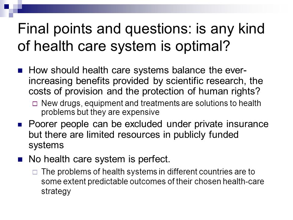 Final points and questions: is any kind of health care system is optimal? How should health care systems balance the ever- increasing benefits provide