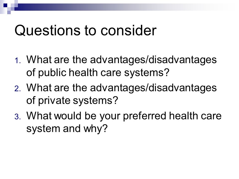Questions to consider 1.What are the advantages/disadvantages of public health care systems.