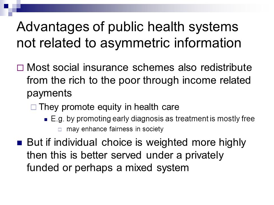Advantages of public health systems not related to asymmetric information Most social insurance schemes also redistribute from the rich to the poor through income related payments They promote equity in health care E.g.