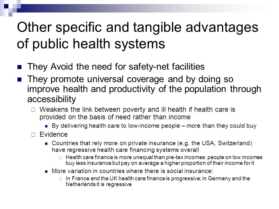 Other specific and tangible advantages of public health systems They Avoid the need for safety-net facilities They promote universal coverage and by doing so improve health and productivity of the population through accessibility Weakens the link between poverty and ill health if health care is provided on the basis of need rather than income By delivering health care to low-income people – more than they could buy Evidence Countries that rely more on private insurance (e.g.